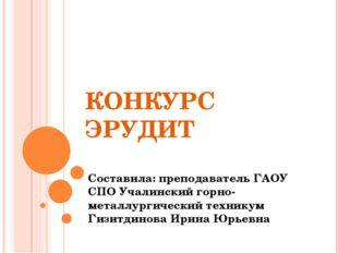 КОНКУРС ЭРУДИТ Составила: преподаватель ГАОУ СПО Учалинский горно-металлургич