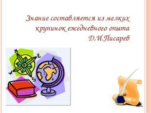 Знание составляется из мелких крупинок ежедневного опыта Д,И.Писарев