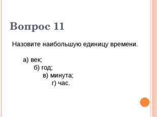 Назовите наибольшую единицу времени. а) век; б) год; в) минута; г) час. Вопро