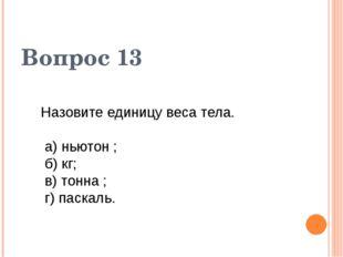 Вопрос 13 Назовите единицу веса тела. а) ньютон ; б) кг; в) тонна ; г) паскаль.