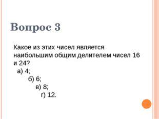 Вопрос 3 Какое из этих чисел является наибольшим общим делителем чисел 16 и 2