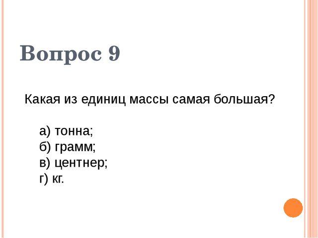 Вопрос 9 Какая из единиц массы самая большая? а) тонна; б) грамм; в) центнер;...