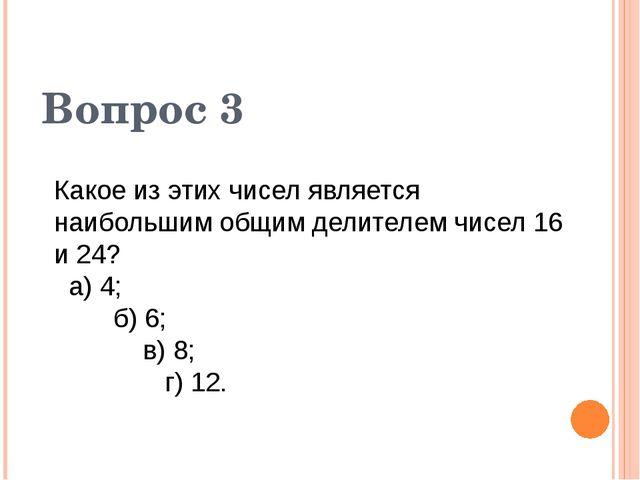 Вопрос 3 Какое из этих чисел является наибольшим общим делителем чисел 16 и 2...