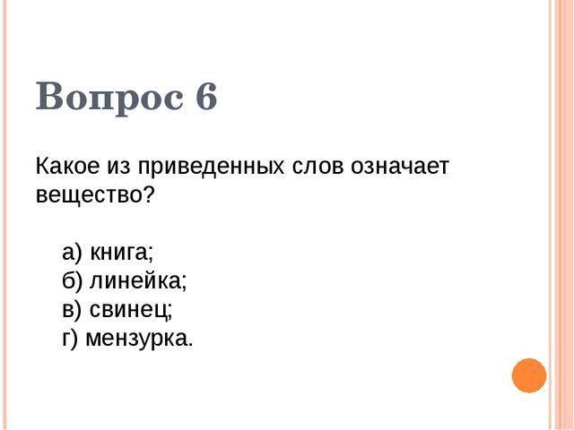 Какое из приведенных слов означает вещество? а) книга; б) линейка; в) свинец;...