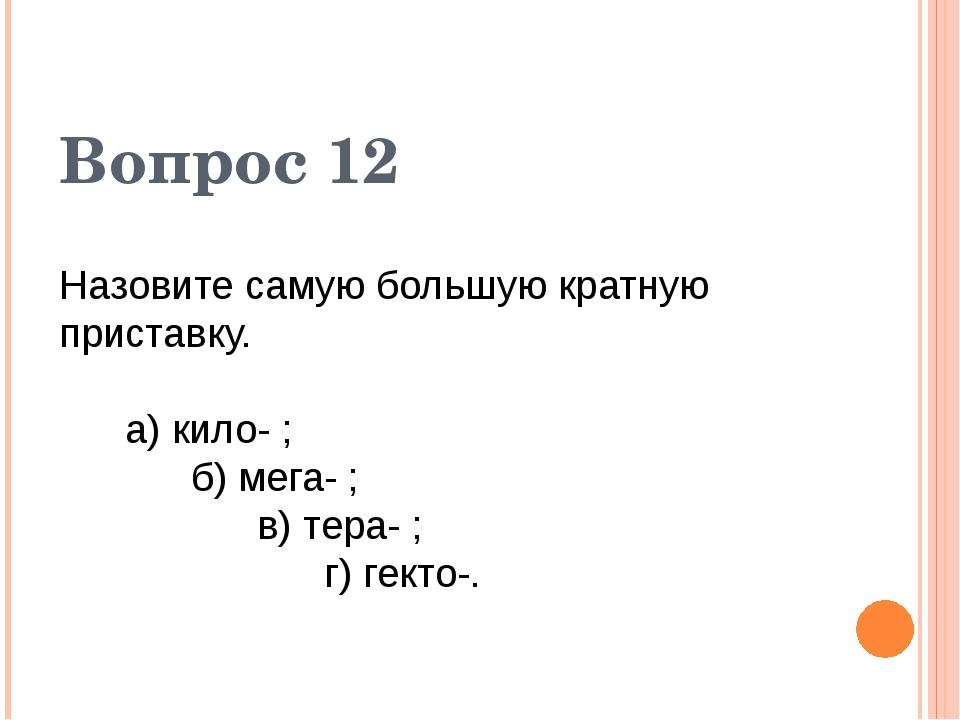 Назовите самую большую кратную приставку. а) кило- ; б) мега- ; в) тера- ; г)...