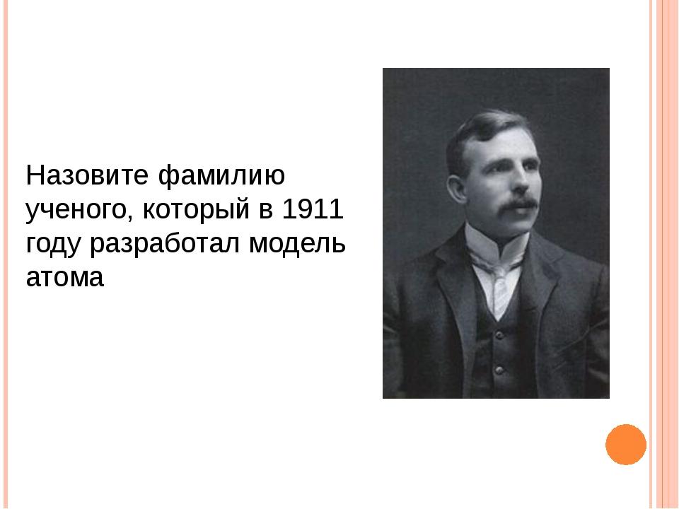 Назовите фамилию ученого, который в 1911 году разработал модель атома