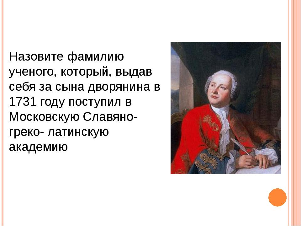 Назовите фамилию ученого, который, выдав себя за сына дворянина в 1731 году п...