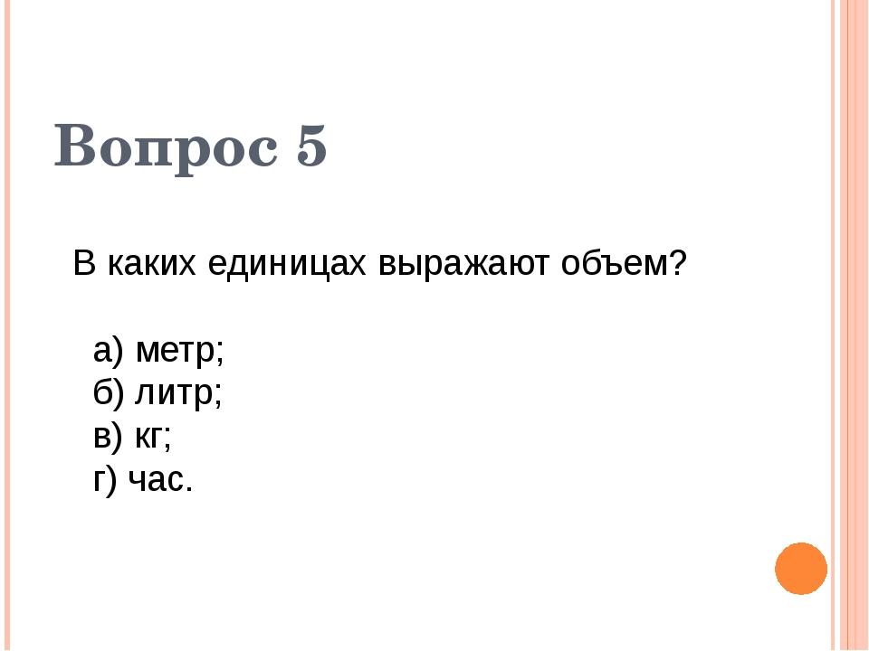 В каких единицах выражают объем? а) метр; б) литр; в) кг; г) час. Вопрос 5