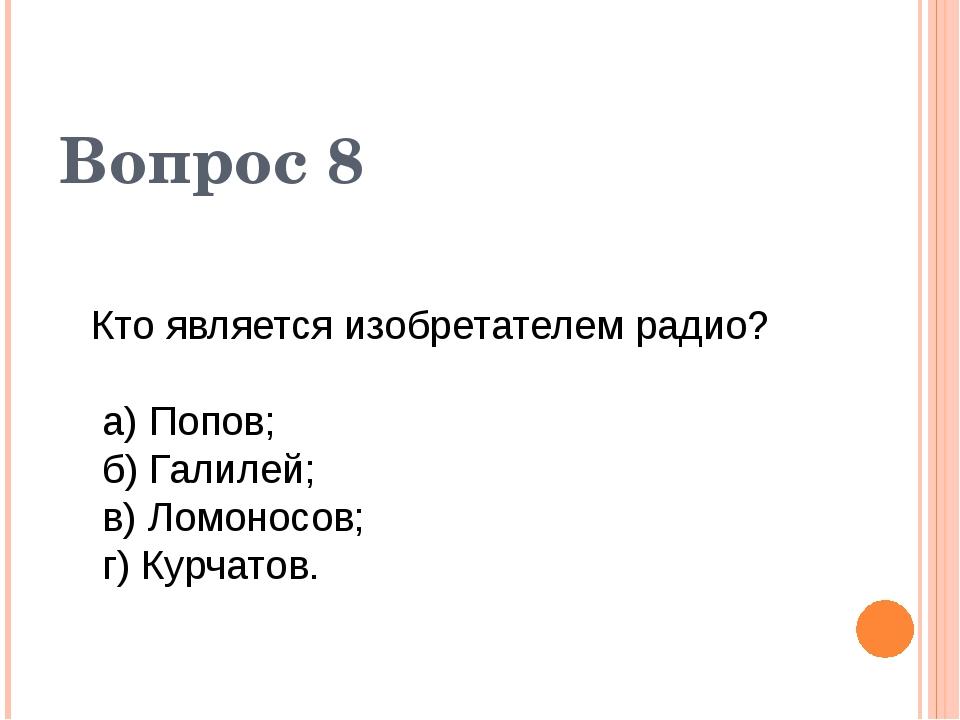 Кто является изобретателем радио? а) Попов; б) Галилей; в) Ломоносов; г) Кур...
