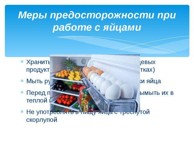 Хранить яйца отдельно от других пищевых продуктов (в холодильнике, в спец лот...