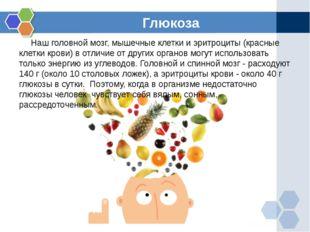 Глюкоза Наш головной мозг, мышечные клетки и эритроциты (красные клетки крови