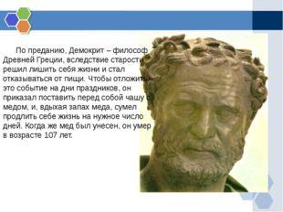По преданию, Демокрит – философ Древней Греции, вследствие старости решил ли