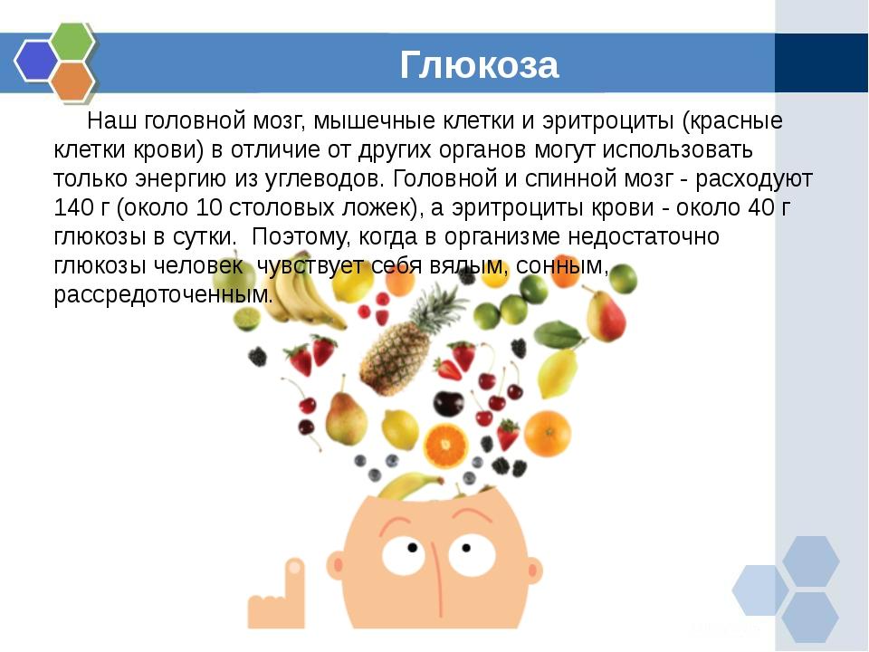Глюкоза Наш головной мозг, мышечные клетки и эритроциты (красные клетки крови...