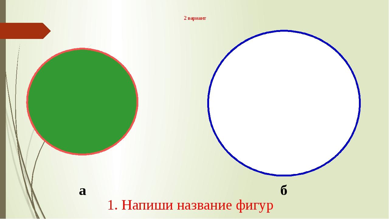 2 вариант а б 1. Напиши название фигур