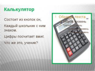 Калькулятор Состоит из кнопок он, Каждый школьник с ним знаком. Цифры посчита