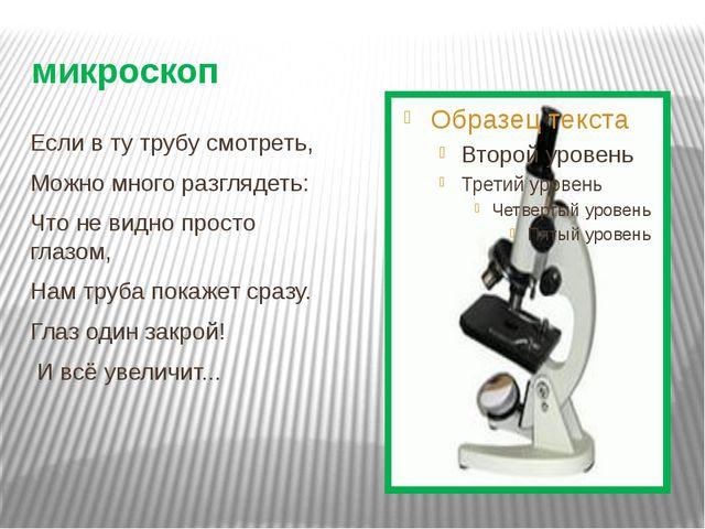 микроскоп Если в ту трубу смотреть, Можно много разглядеть: Что не видно прос...
