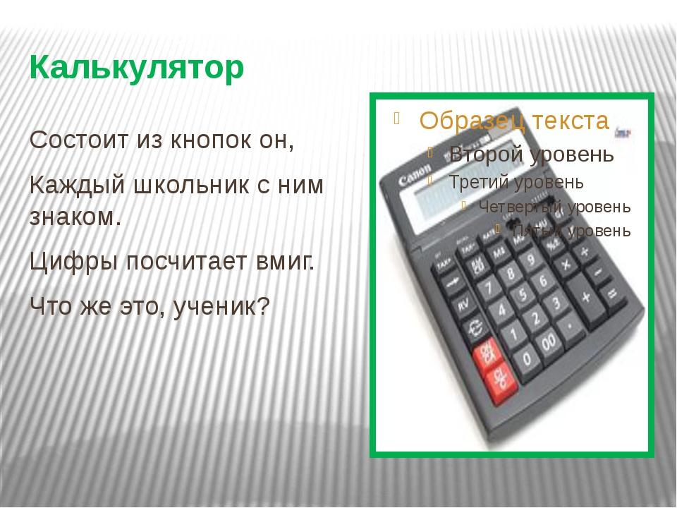 Калькулятор Состоит из кнопок он, Каждый школьник с ним знаком. Цифры посчита...