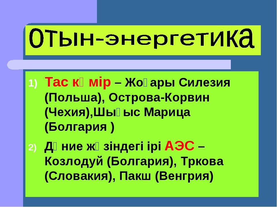 Тас көмір – Жоғары Силезия (Польша), Острова-Корвин (Чехия),Шығыс Марица (Бол...