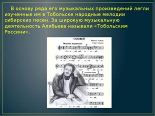 В основу ряда его музыкальных произведений легли изученные им в Тобольске на