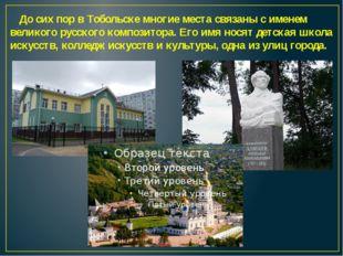 До сих пор в Тобольске многие места связаны с именем великого русского компо