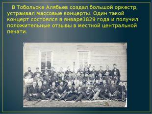 В Тобольске Алябьев создал большой оркестр, устраивал массовые концерты. Оди