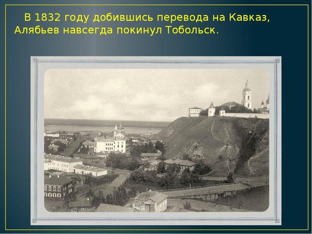 В 1832 году добившись перевода на Кавказ, Алябьев навсегда покинул Тобольск.
