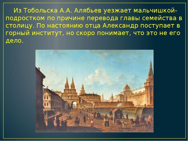 Из Тобольска А.А. Алябьев уезжает мальчишкой-подростком по причине перевода...