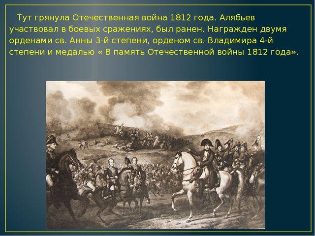 Тут грянула Отечественная война 1812 года. Алябьев участвовал в боевых сраже...