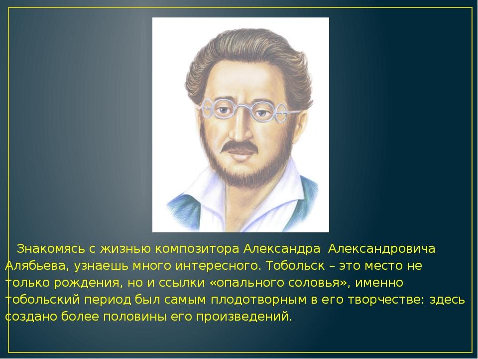 Знакомясь с жизнью композитора Александра Александровича Алябьева, узнаешь м...