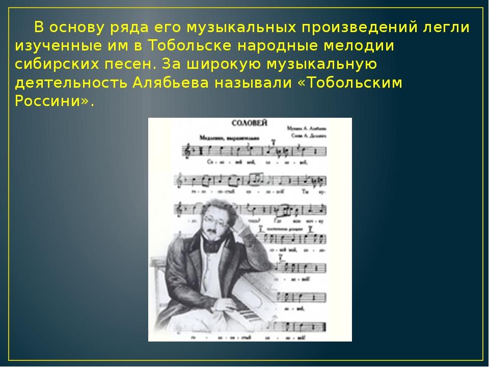 В основу ряда его музыкальных произведений легли изученные им в Тобольске на...
