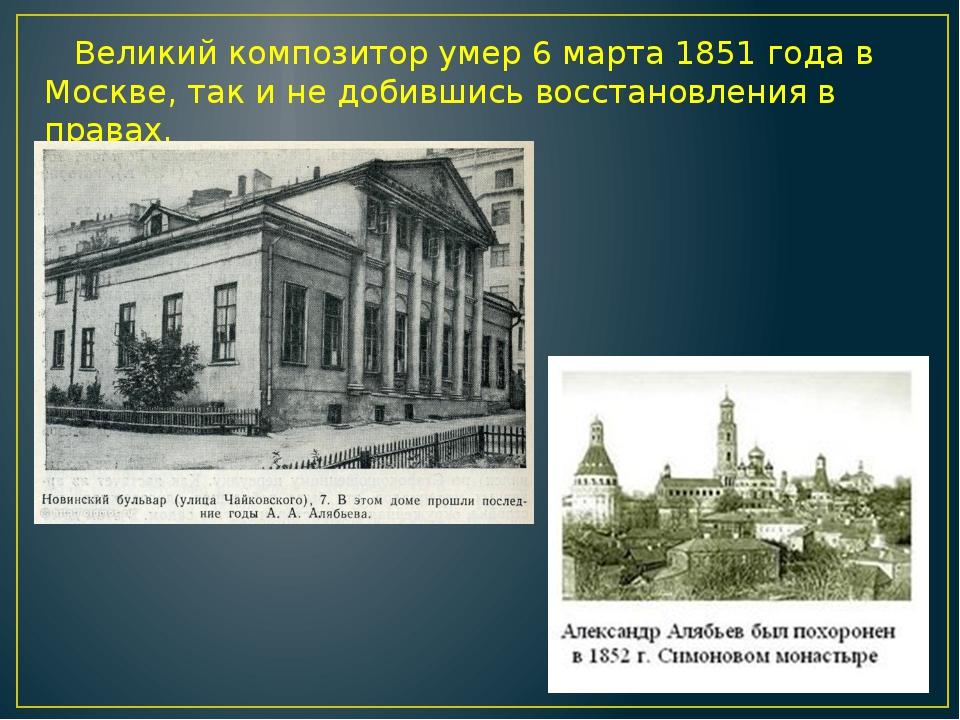 Великий композитор умер 6 марта 1851 года в Москве, так и не добившись восст...