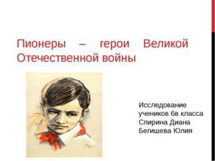 Пионеры – герои Великой Отечественной войны Исследование учеников 6в класса С