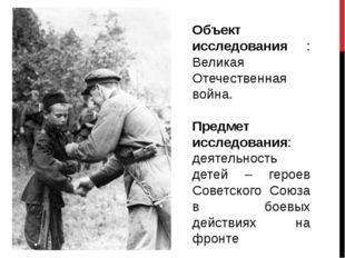 Объект исследования : Великая Отечественная война. Предмет исследования: деят
