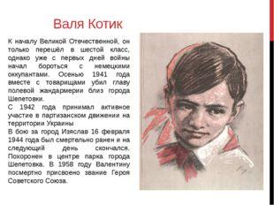 Валя Котик К началу Великой Отечественной, он только перешёл в шестой класс,