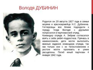 Володя ДУБИНИН Родился он 29 августа 1927 года в семье моряка и красноармейца