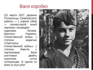 Вася коробко (31 марта 1927, деревня Погорельцы Семёновского района — 1 апрел