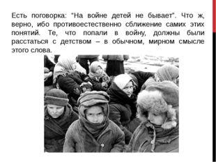 """Есть поговорка: """"На войне детей не бывает"""". Что ж, верно, ибо противоестестве"""