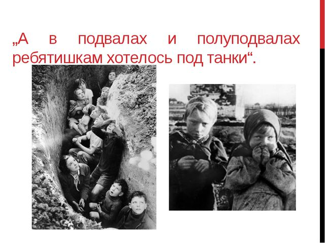 """""""А в подвалах и полуподвалах ребятишкам хотелось под танки""""."""