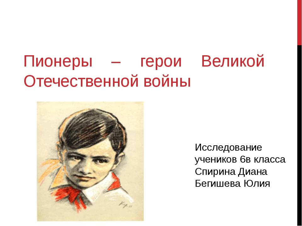 Пионеры – герои Великой Отечественной войны Исследование учеников 6в класса С...