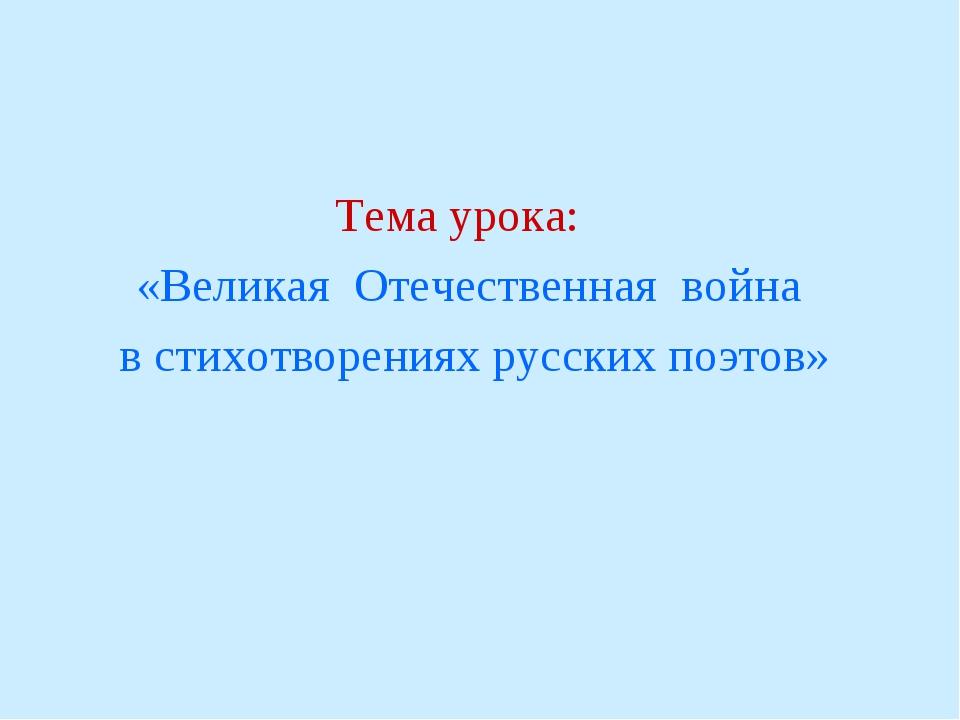 Тема урока: «Великая Отечественная война в стихотворениях русских поэтов»