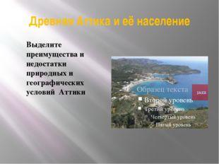Древняя Аттика и её население Выделите преимущества и недостатки природных и