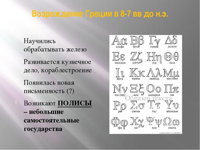 Возрождение Греции в 8-7 вв до н.э. Научились обрабатывать железо Развивается...