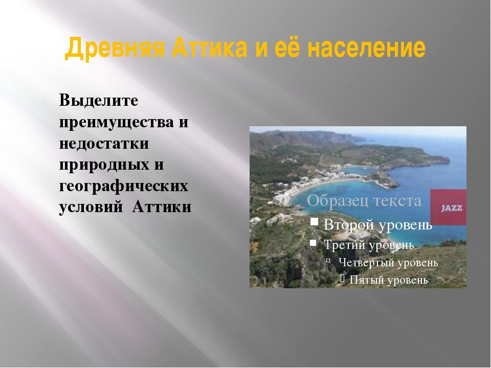 Древняя Аттика и её население Выделите преимущества и недостатки природных и...