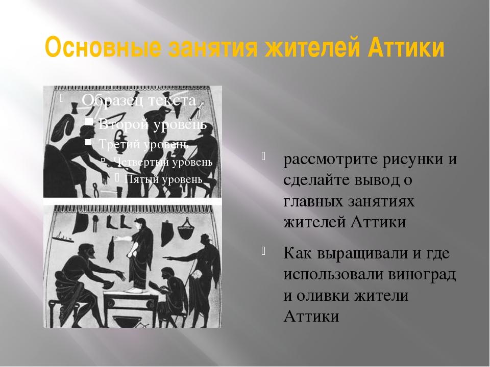 Основные занятия жителей Аттики рассмотрите рисунки и сделайте вывод о главны...