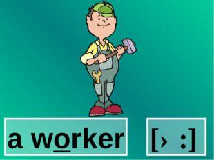 a worker [ə:]