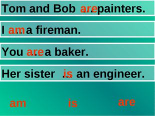 Tom and Bob … painters. I … a fireman. You … a baker. Her sister … an enginee