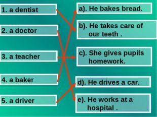 1. a dentist 2. a doctor 3. a teacher 4. a baker 5. a driver a). He bakes bre