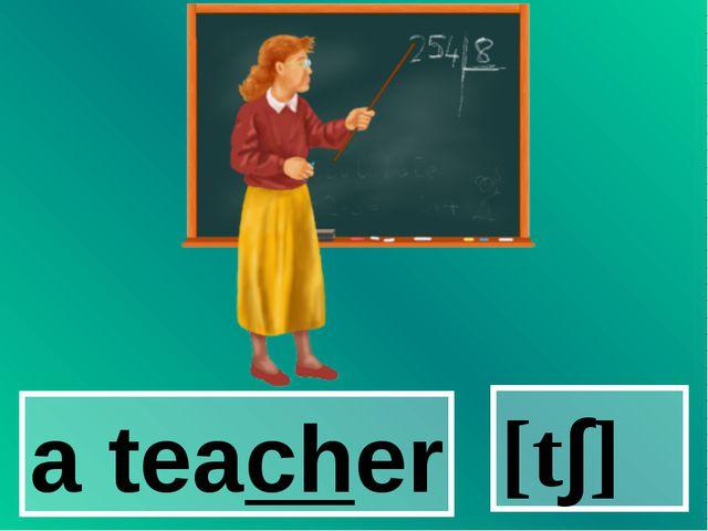 a teacher [t∫]