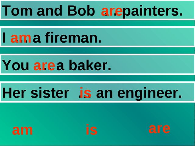 Tom and Bob … painters. I … a fireman. You … a baker. Her sister … an enginee...