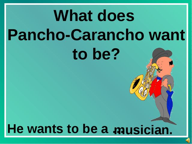 What does Pancho-Carancho want to be? He wants to be a … musician.